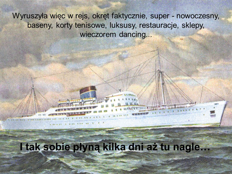 - Droga pani, tutaj nie ma się czego bać, to najnowocześniejszy super okręt, osiągnięcie inżynierii XXI wieku, zaręczam własnym słowem, że jest bezpieczniejszy, niż pani własny dom.