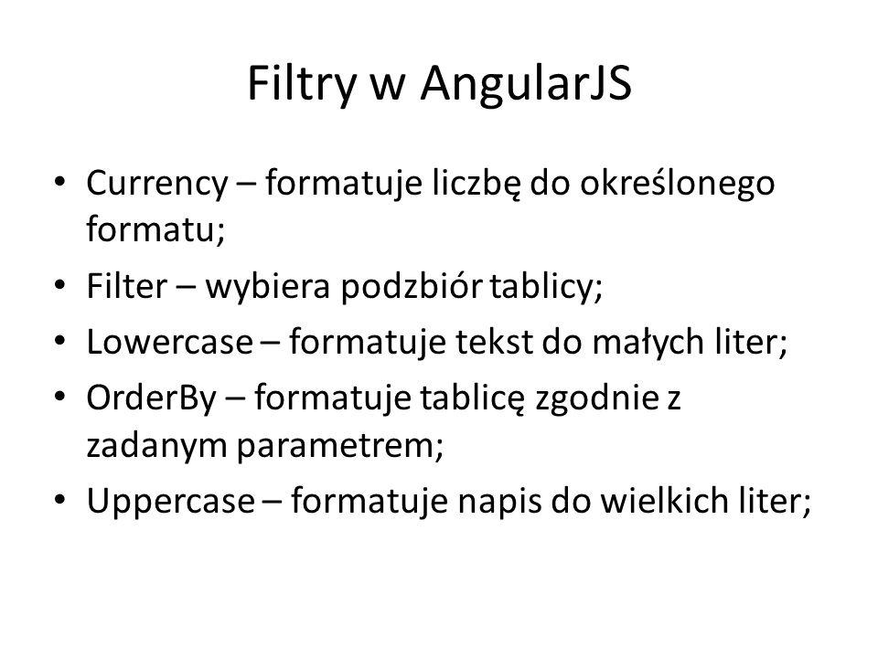 Filtry w AngularJS Currency – formatuje liczbę do określonego formatu; Filter – wybiera podzbiór tablicy; Lowercase – formatuje tekst do małych liter; OrderBy – formatuje tablicę zgodnie z zadanym parametrem; Uppercase – formatuje napis do wielkich liter;