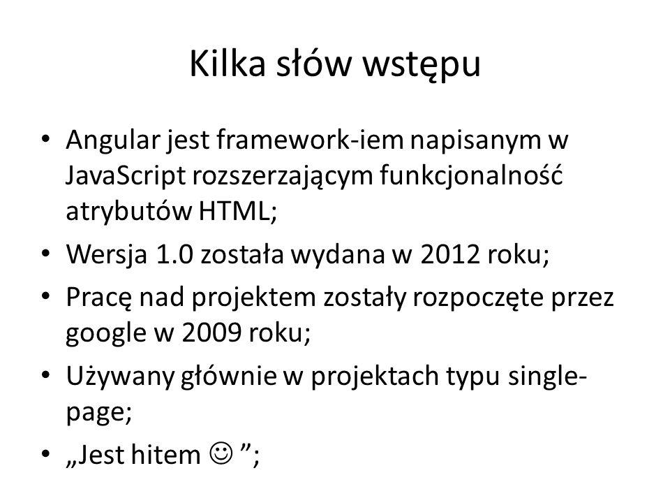 """Kilka słów wstępu Angular jest framework-iem napisanym w JavaScript rozszerzającym funkcjonalność atrybutów HTML; Wersja 1.0 została wydana w 2012 roku; Pracę nad projektem zostały rozpoczęte przez google w 2009 roku; Używany głównie w projektach typu single- page; """"Jest hitem ;"""
