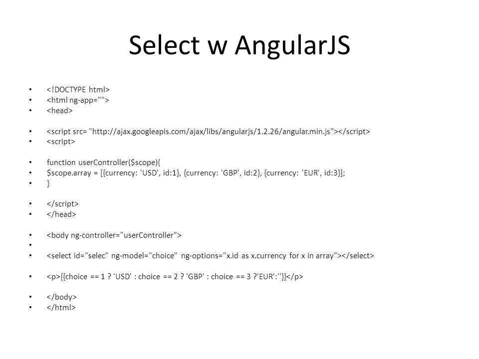 Select w AngularJS function userController($scope){ $scope.array = [{currency: USD , id:1}, {currency: GBP , id:2}, {currency: EUR , id:3}]; } {{choice == 1 .