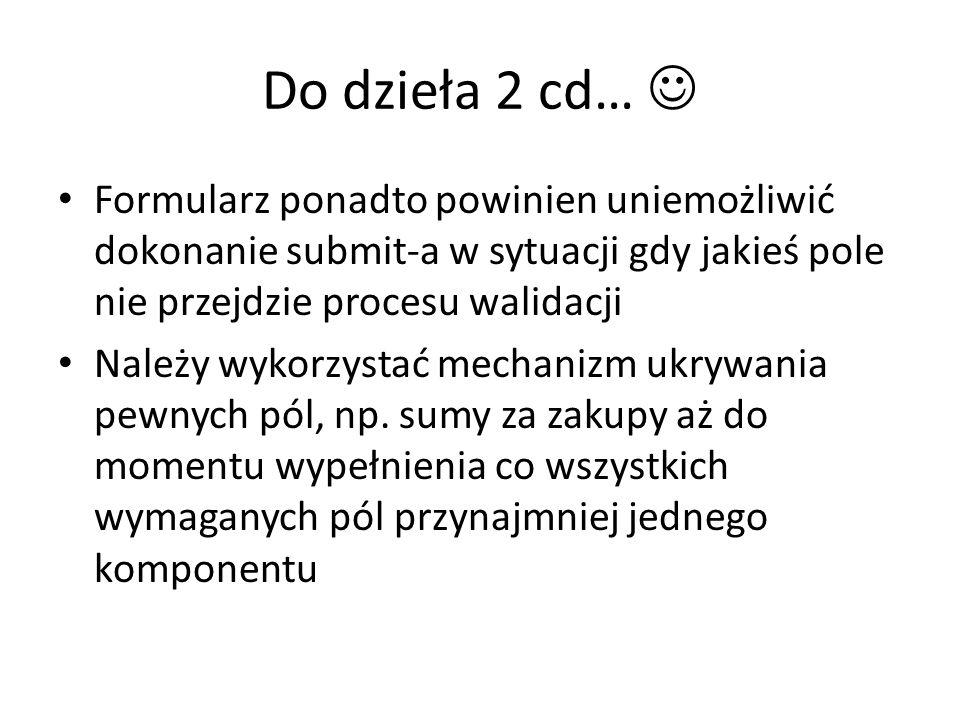 Do dzieła 2 cd… Formularz ponadto powinien uniemożliwić dokonanie submit-a w sytuacji gdy jakieś pole nie przejdzie procesu walidacji Należy wykorzystać mechanizm ukrywania pewnych pól, np.