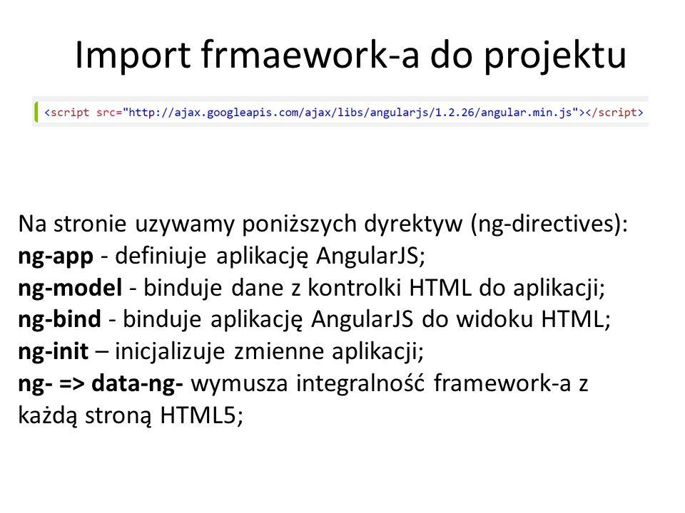 Import frmaework-a do projektu Na stronie uzywamy poniższych dyrektyw (ng-directives): ng-app - definiuje aplikację AngularJS; ng-model - binduje dane z kontrolki HTML do aplikacji; ng-bind - binduje aplikację AngularJS do widoku HTML; ng-init – inicjalizuje zmienne aplikacji; ng- => data-ng- wymusza integralność framework-a z każdą stroną HTML5;