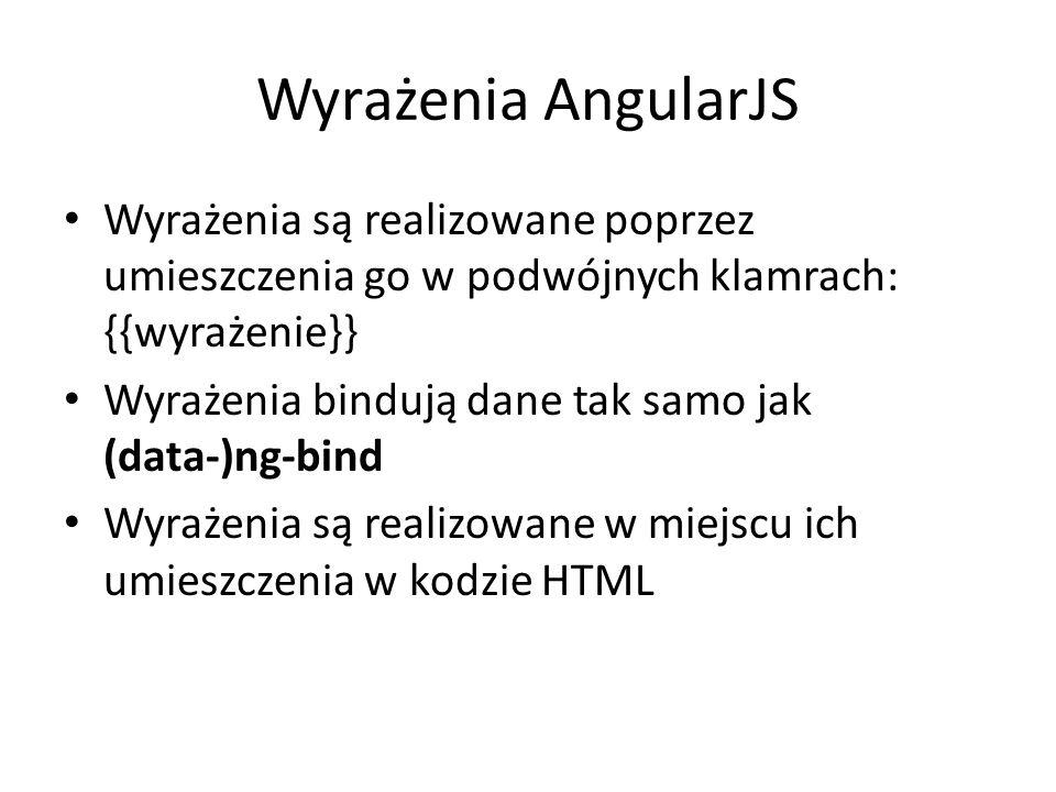 Wyrażenia AngularJS Wyrażenia są realizowane poprzez umieszczenia go w podwójnych klamrach: {{wyrażenie}} Wyrażenia bindują dane tak samo jak (data-)ng-bind Wyrażenia są realizowane w miejscu ich umieszczenia w kodzie HTML
