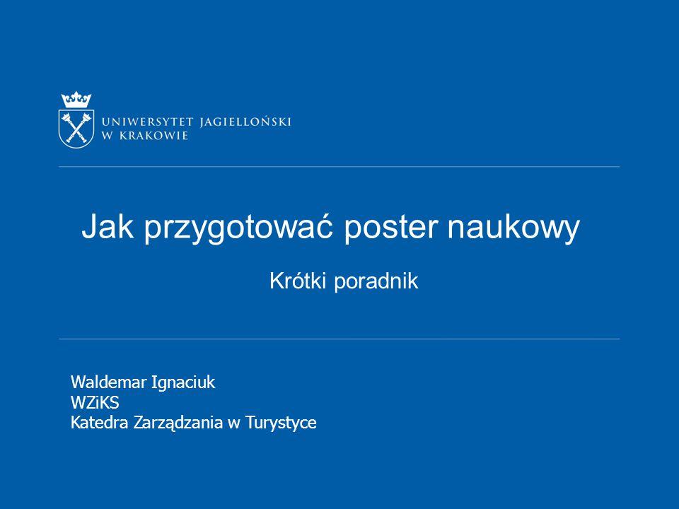 Krótki poradnik Waldemar Ignaciuk WZiKS Katedra Zarządzania w Turystyce Jak przygotować poster naukowy