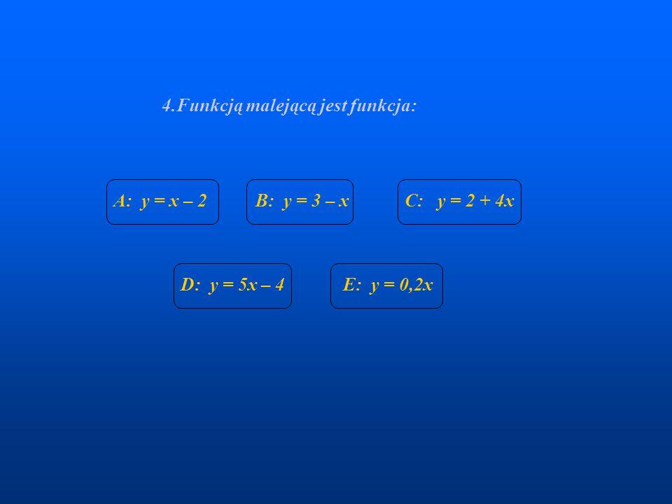 4.Funkcją malejącą jest funkcja: A: y = x – 2B: y = 3 – xC: y = 2 + 4x D: y = 5x – 4E: y = 0,2x