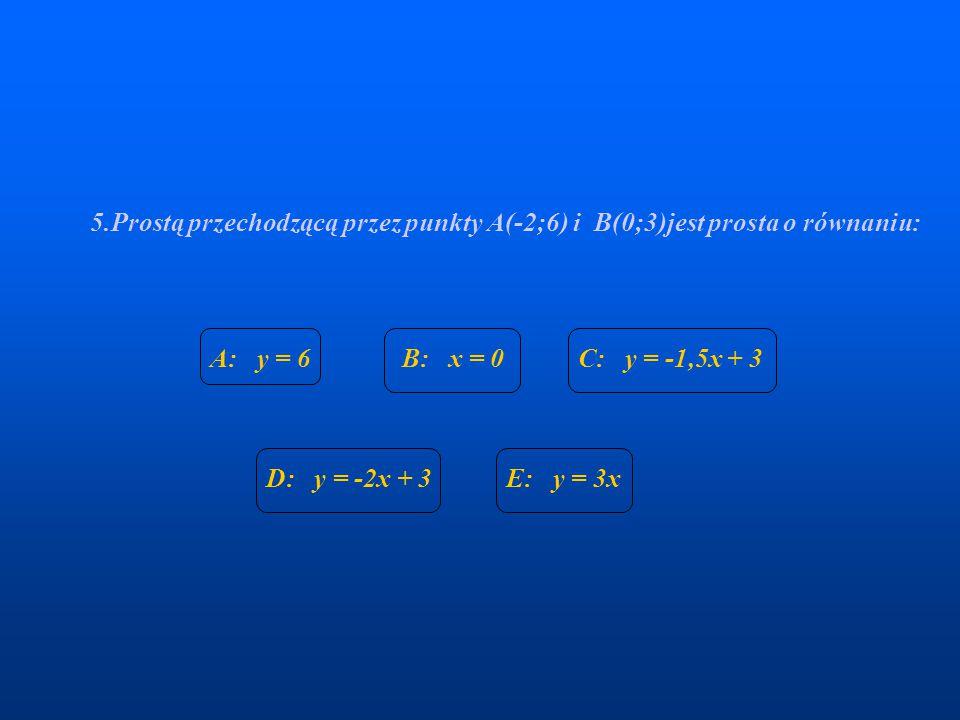 5.Prostą przechodzącą przez punkty A(-2;6) i B(0;3)jest prosta o równaniu: A: y = 6B: x = 0C: y = -1,5x + 3 D: y = -2x + 3E: y = 3x