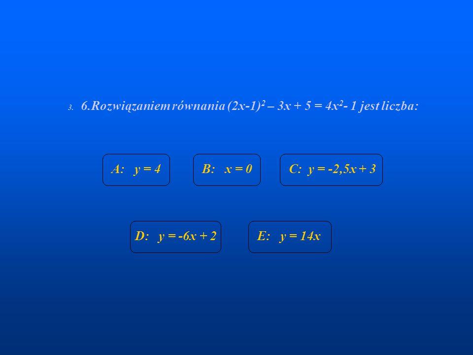 3. 6.Rozwiązaniem równania (2x-1) 2 – 3x + 5 = 4x 2 - 1 jest liczba: A: y = 4B: x = 0C: y = -2,5x + 3 D: y = -6x + 2E: y = 14x