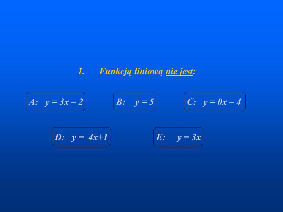 1. Funkcją liniową nie jest: A: y = 3x – 2B: y = 5C: y = 0x – 4 E: y = 3xD: y = 4x+1