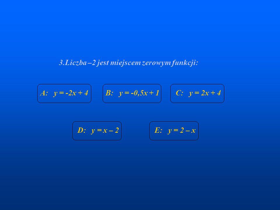 3.Liczba –2 jest miejscem zerowym funkcji: A: y = -2x + 4B: y = -0,5x + 1C: y = 2x + 4 D: y = x – 2E: y = 2 – x