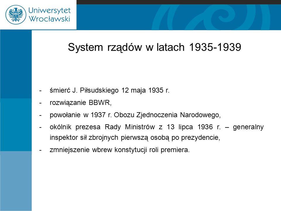 System rządów w latach 1935-1939 -śmierć J. Piłsudskiego 12 maja 1935 r. - rozwiązanie BBWR, -powołanie w 1937 r. Obozu Zjednoczenia Narodowego, -okól