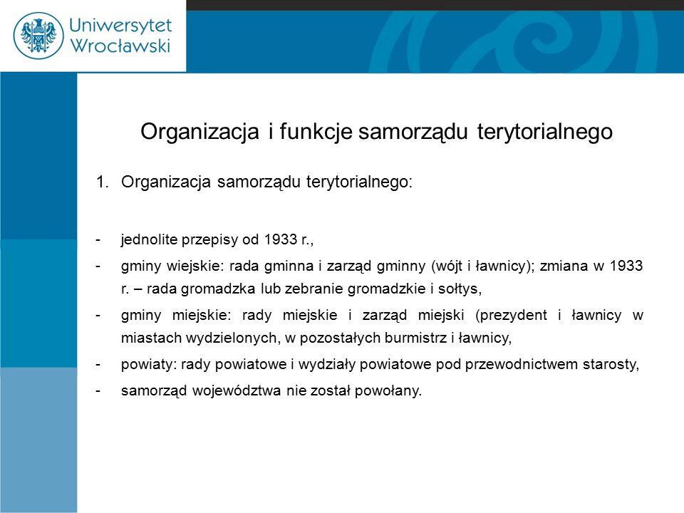 Organizacja i funkcje samorządu terytorialnego 1. Organizacja samorządu terytorialnego: -jednolite przepisy od 1933 r., -gminy wiejskie: rada gminna i