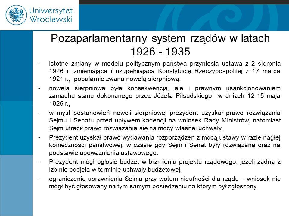 Pozaparlamentarny system rządów w latach 1926 - 1935 -sanacja, -funkcje sejmu i senatu ograniczone w zakresie uprawnień ustawodawczych oraz w procesie wyłaniania rządu, -utworzenie w 1929 r.