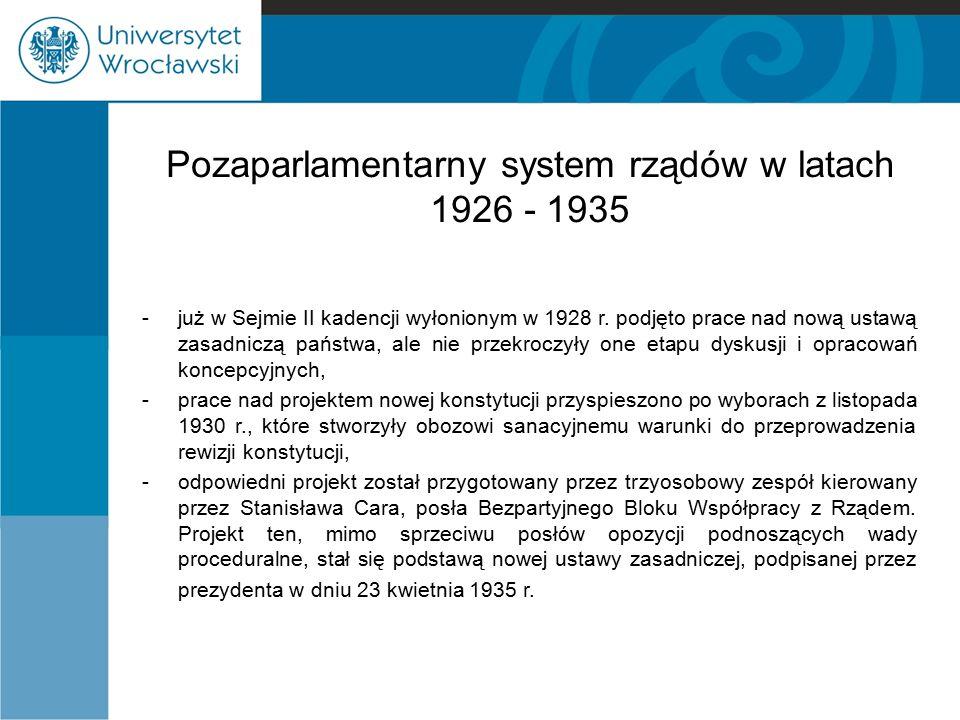 Pozaparlamentarny system rządów w latach 1926 - 1935 -już w Sejmie II kadencji wyłonionym w 1928 r. podjęto prace nad nową ustawą zasadniczą państwa,
