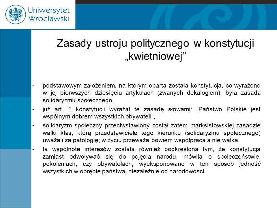 """Zasady ustroju politycznego w konstytucji """"kwietniowej -już sama systematyka konstytucji kwietniowej świadczyła o odejściu jej autorów od podstawowych zasad konstytucji marcowej, -konstytucji kwietniowej na pierwszym miejscu ujęty został urząd prezydenta, po nim rząd a dopiero dalej Sejm i Senat, -prezydent wybierany był na siedmioletnią kadencję według skomplikowanej procedury, -za swoją działalność nie odpowiadał ani parlamentarnie ani konstytucyjnie, -prezydent uzyskał status czynnika nadrzędnego w państwie, ponad wszystkimi innymi organami państwowymi."""