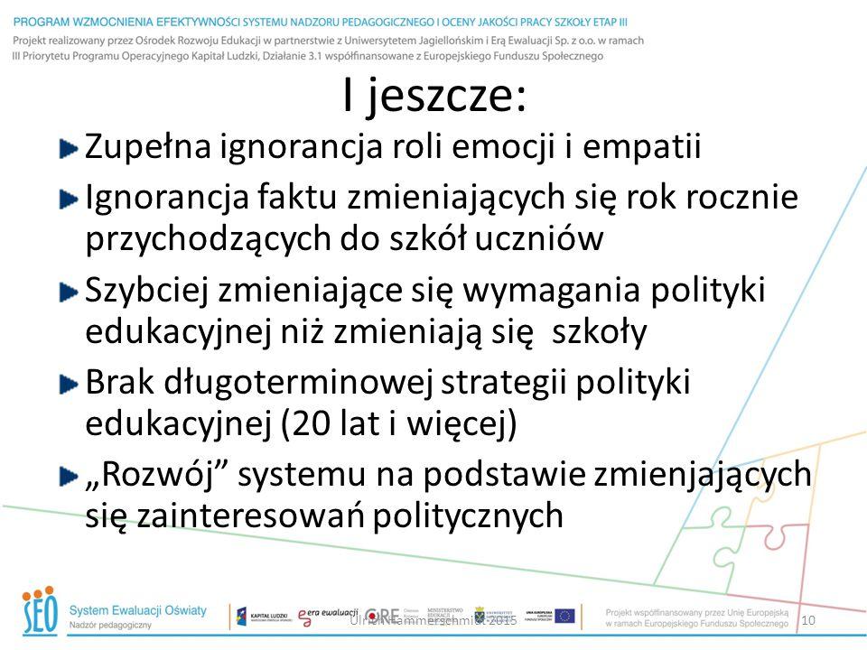 """I jeszcze: Zupełna ignorancja roli emocji i empatii Ignorancja faktu zmieniających się rok rocznie przychodzących do szkół uczniów Szybciej zmieniające się wymagania polityki edukacyjnej niż zmieniają się szkoły Brak długoterminowej strategii polityki edukacyjnej (20 lat i więcej) """"Rozwój systemu na podstawie zmienjających się zainteresowań politycznych Ulrich Hammerschmidt 201510"""
