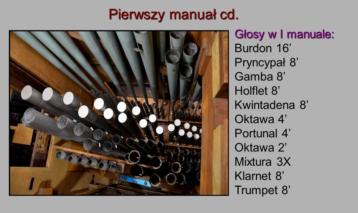 Głosy w I manuale: Burdon 16' Pryncypał 8' Gamba 8' Holflet 8' Kwintadena 8' Oktawa 4' Portunal 4' Oktawa 2' Mixtura 3X Klarnet 8' Trumpet 8'