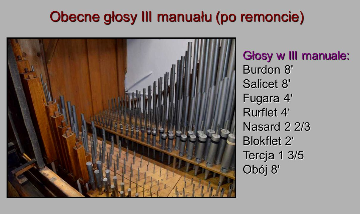 Obecne głosy III manuału (po remoncie) Głosy w III manuale: Burdon 8' Salicet 8' Fugara 4' Rurflet 4' Nasard 2 2/3 Blokflet 2' Tercja 1 3/5 Obój 8'
