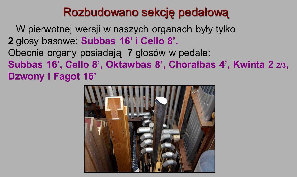Rozbudowano sekcję pedałową W pierwotnej wersji w naszych organach były tylko 2 głosy basowe: Subbas 16' i Cello 8'. Obecnie organy posiadają 7 głosów