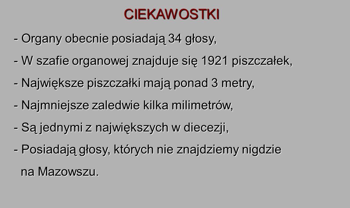 CIEKAWOSTKI - Organy obecnie posiadają 34 głosy, - W szafie organowej znajduje się 1921 piszczałek, - Największe piszczałki mają ponad 3 metry, - Najmniejsze zaledwie kilka milimetrów, - Są jednymi z największych w diecezji, - Posiadają głosy, których nie znajdziemy nigdzie na Mazowszu.
