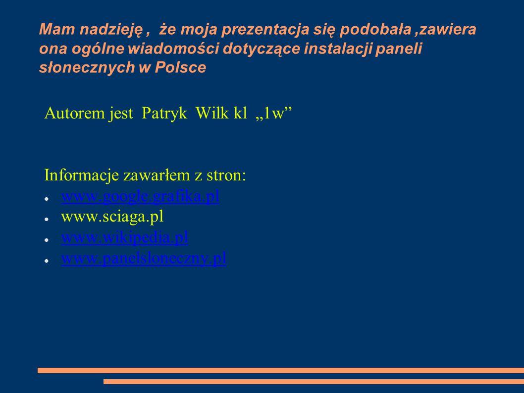 """Mam nadzieję, że moja prezentacja się podobała,zawiera ona ogólne wiadomości dotyczące instalacji paneli słonecznych w Polsce Autorem jest Patryk Wilk kl """"1w Informacje zawarłem z stron: ● www.google.grafika.pl www.google.grafika.pl ● www.sciaga.pl ● www.wikipedia.pl www.wikipedia.pl ● www.panelsloneczny.pl www.panelsloneczny.pl"""