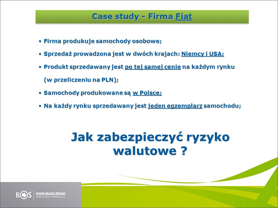 Case Study Cena sprzedaży samochodu1 00 000PLN Cena sprzedaży samochodu (USA)248 738USD Cena sprzedaży samochodu (Niemcy)265 632EUR Koszt wyprodukowania50 000PLN InstrumentKurs 15 kwietnia 2015 EURPLN4,0203 USDPLN3,7646 Niemcy USA Polska 265 632 EUR 248 738 USD Case study - Dane
