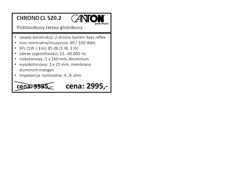 CHRONO CL 520.2 Podstawkowy zestaw głośnikowy cena: 3595,- cena: 2995,- zasady konstrukcji: 2-drożny System bass reflex moc nominalna/muzyczna: 60 / 100 Watt SPL (1W / 1m): 85 db (1 W, 1 m) zakres częstotliwości: 33...40.000 Hz niskotonowy: 1 x 160 mm, Aluminium wysokotonowy: 1 x 25 mm, membrana aluminum-mangan impedancja nominalna: 4...8 ohm