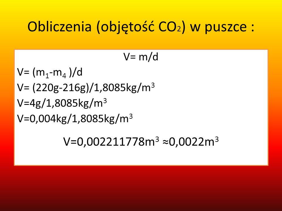 Obliczenia (objętość CO 2 ) w puszce : V= m/d V= (m 1 -m 4 )/d V= (220g-216g)/1,8085kg/m 3 V=4g/1,8085kg/m 3 V=0,004kg/1,8085kg/m 3 V=0,002211778m 3 ≈0,0022m 3