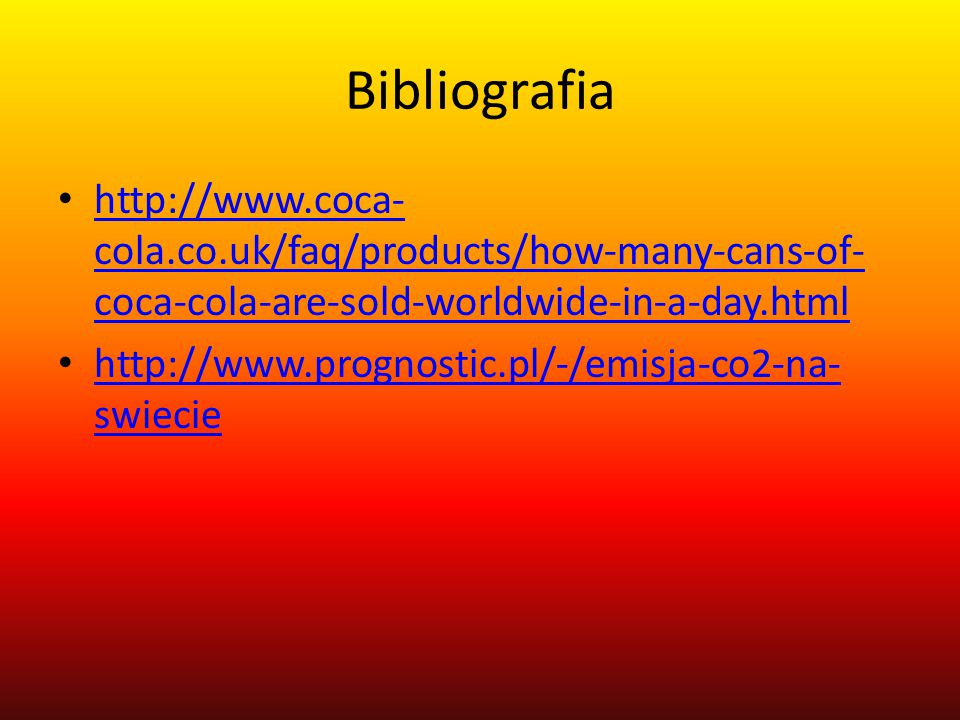Bibliografia http://www.coca- cola.co.uk/faq/products/how-many-cans-of- coca-cola-are-sold-worldwide-in-a-day.html http://www.coca- cola.co.uk/faq/products/how-many-cans-of- coca-cola-are-sold-worldwide-in-a-day.html http://www.prognostic.pl/-/emisja-co2-na- swiecie http://www.prognostic.pl/-/emisja-co2-na- swiecie