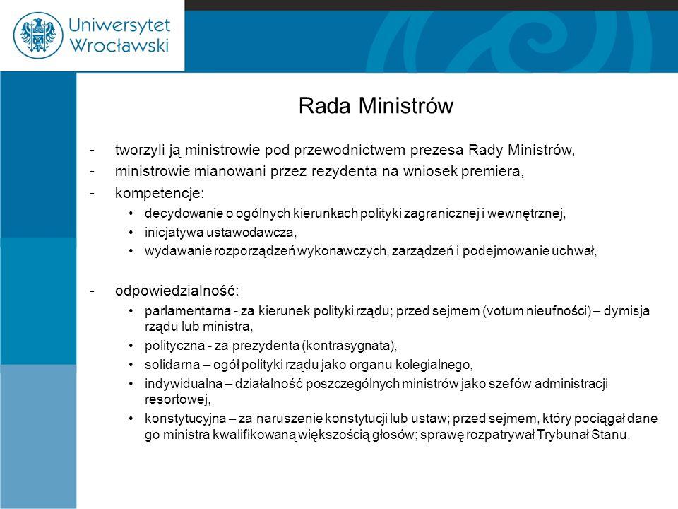 Rada Ministrów - tworzyli ją ministrowie pod przewodnictwem prezesa Rady Ministrów, -ministrowie mianowani przez rezydenta na wniosek premiera, -kompetencje: decydowanie o ogólnych kierunkach polityki zagranicznej i wewnętrznej, inicjatywa ustawodawcza, wydawanie rozporządzeń wykonawczych, zarządzeń i podejmowanie uchwał, -odpowiedzialność: parlamentarna - za kierunek polityki rządu; przed sejmem (votum nieufności) – dymisja rządu lub ministra, polityczna - za prezydenta (kontrasygnata), solidarna – ogół polityki rządu jako organu kolegialnego, indywidualna – działalność poszczególnych ministrów jako szefów administracji resortowej, konstytucyjna – za naruszenie konstytucji lub ustaw; przed sejmem, który pociągał dane go ministra kwalifikowaną większością głosów; sprawę rozpatrywał Trybunał Stanu.