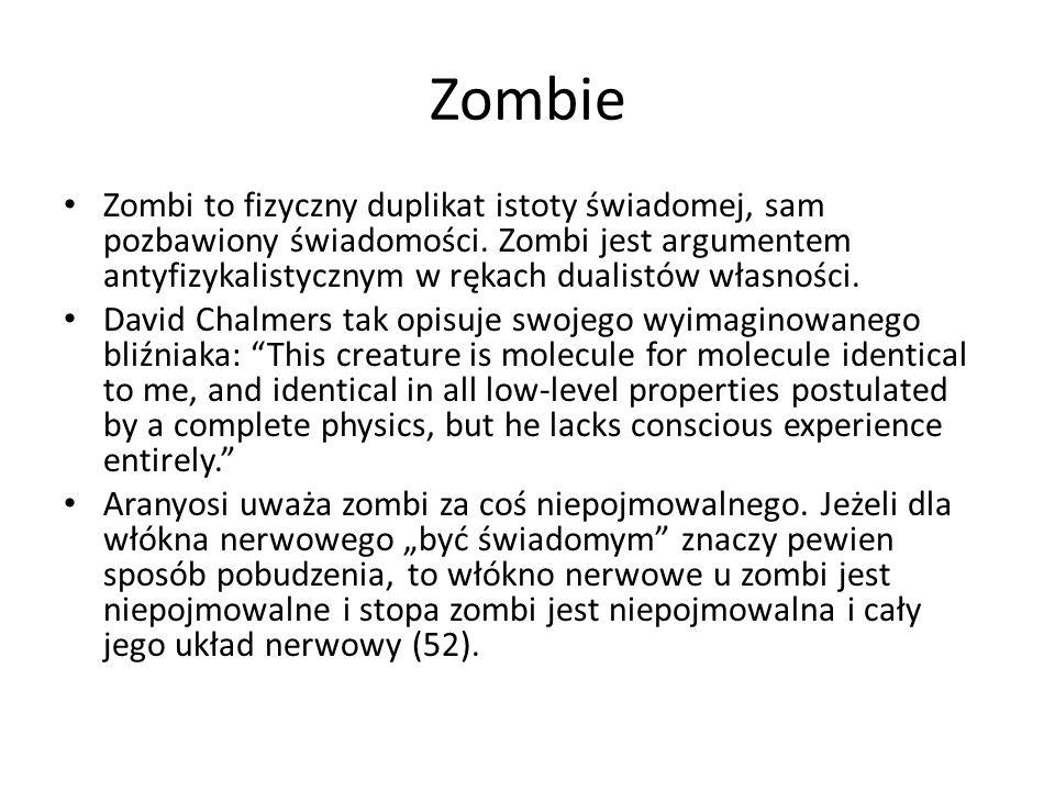 Zombie Zombi to fizyczny duplikat istoty świadomej, sam pozbawiony świadomości. Zombi jest argumentem antyfizykalistycznym w rękach dualistów własnośc