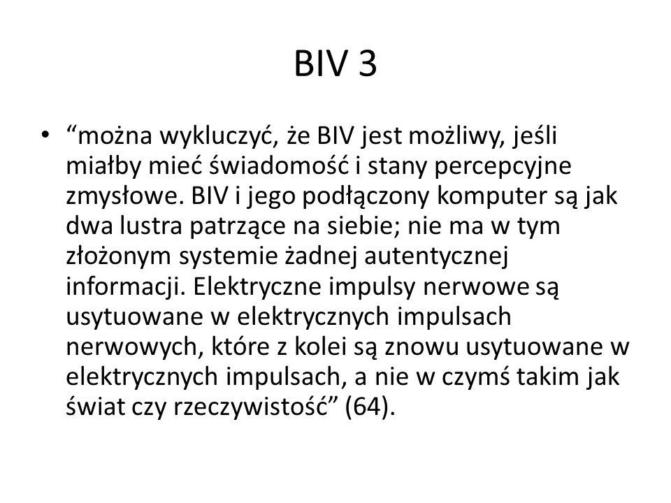 """BIV 3 """"można wykluczyć, że BIV jest możliwy, jeśli miałby mieć świadomość i stany percepcyjne zmysłowe. BIV i jego podłączony komputer są jak dwa lust"""