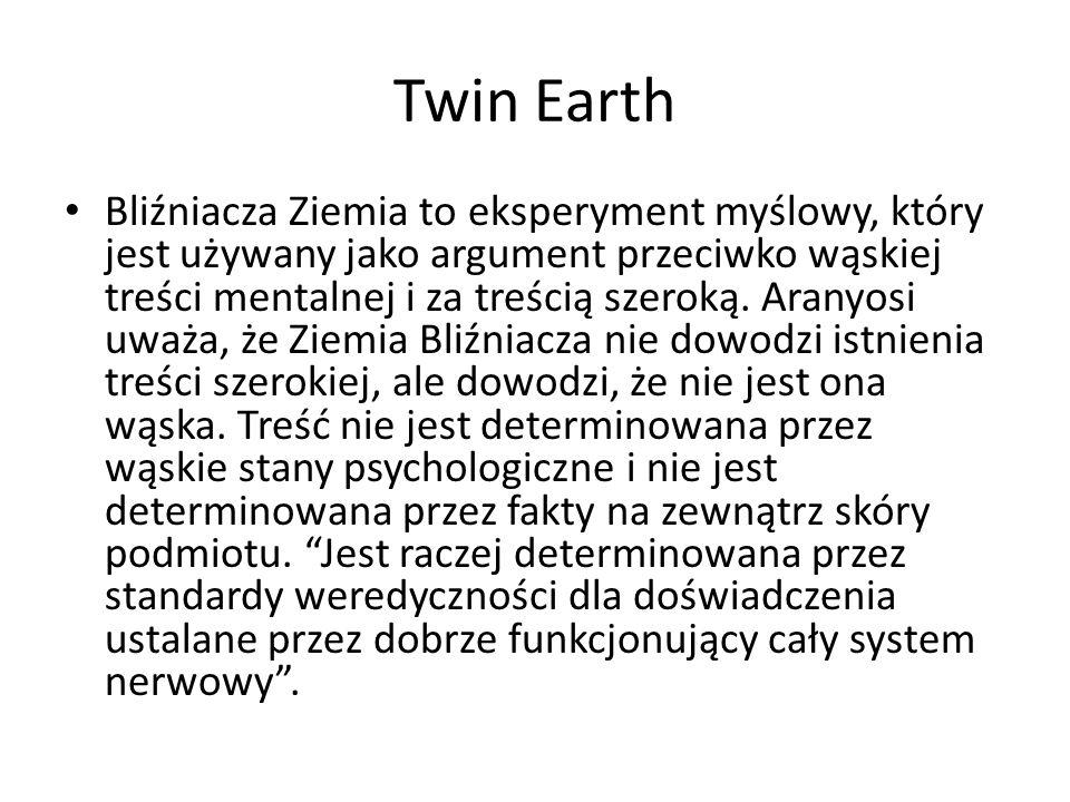 Twin Earth Bliźniacza Ziemia to eksperyment myślowy, który jest używany jako argument przeciwko wąskiej treści mentalnej i za treścią szeroką. Aranyos