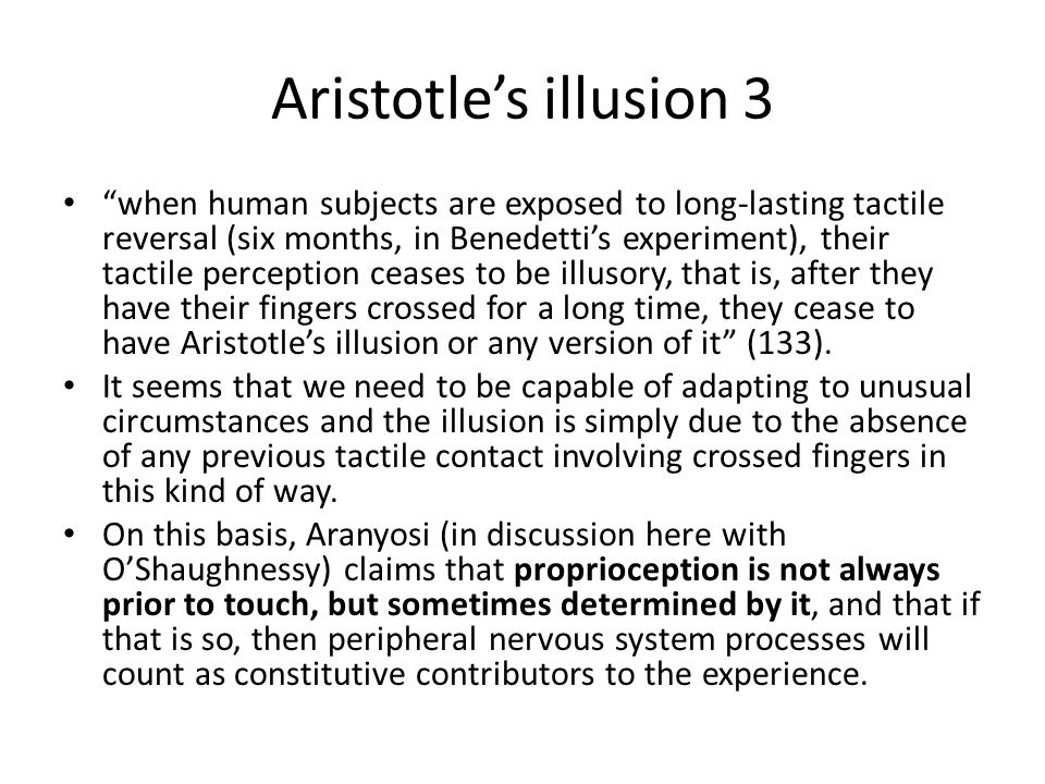 "Aristotle's illusion 3 ""when human subjects are exposed to long-lasting tactile reversal (six months, in Benedetti's experiment), their tactile percep"