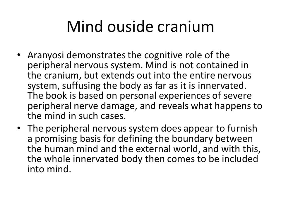 Mind ouside cranium Aranyosi demonstrates the cognitive role of the peripheral nervous system. Mind is not contained in the cranium, but extends out i