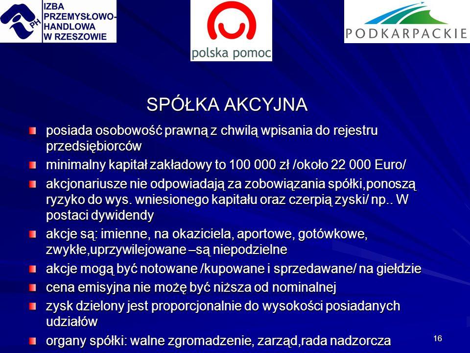 16 SPÓŁKA AKCYJNA posiada osobowość prawną z chwilą wpisania do rejestru przedsiębiorców minimalny kapitał zakładowy to 100 000 zł /około 22 000 Euro/ akcjonariusze nie odpowiadają za zobowiązania spółki,ponoszą ryzyko do wys.