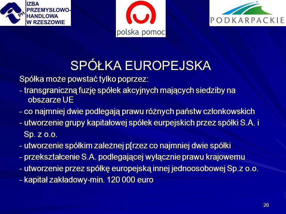 20 SPÓŁKA EUROPEJSKA Spółka może powstać tylko poprzez: Spółka może powstać tylko poprzez: - transgraniczną fuzję spółek akcyjnych mających siedziby na obszarze UE - transgraniczną fuzję spółek akcyjnych mających siedziby na obszarze UE - co najmniej dwie podlegają prawu różnych państw członkowskich - co najmniej dwie podlegają prawu różnych państw członkowskich - utworzenie grupy kapitałowej spółek eurpejskich przez spółki S.A.