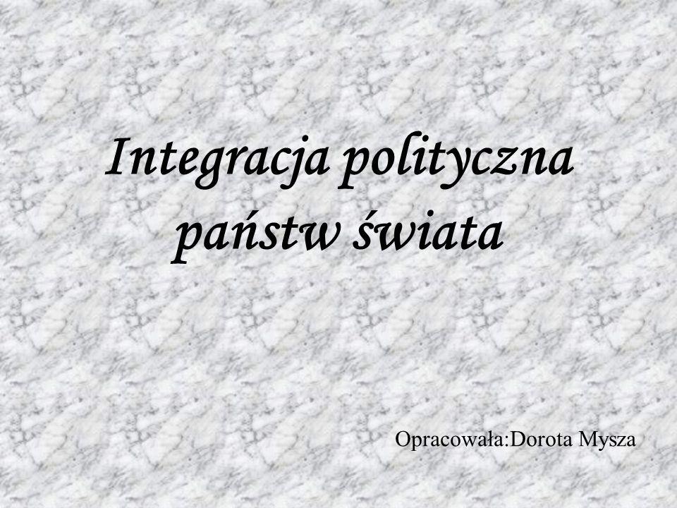 Integracja polityczna państw świata Opracowała:Dorota Mysza