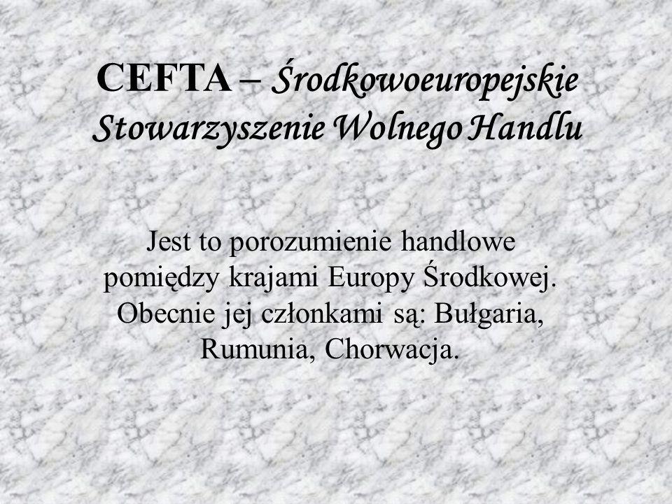 CEFTA – Środkowoeuropejskie Stowarzyszenie Wolnego Handlu Jest to porozumienie handlowe pomiędzy krajami Europy Środkowej.