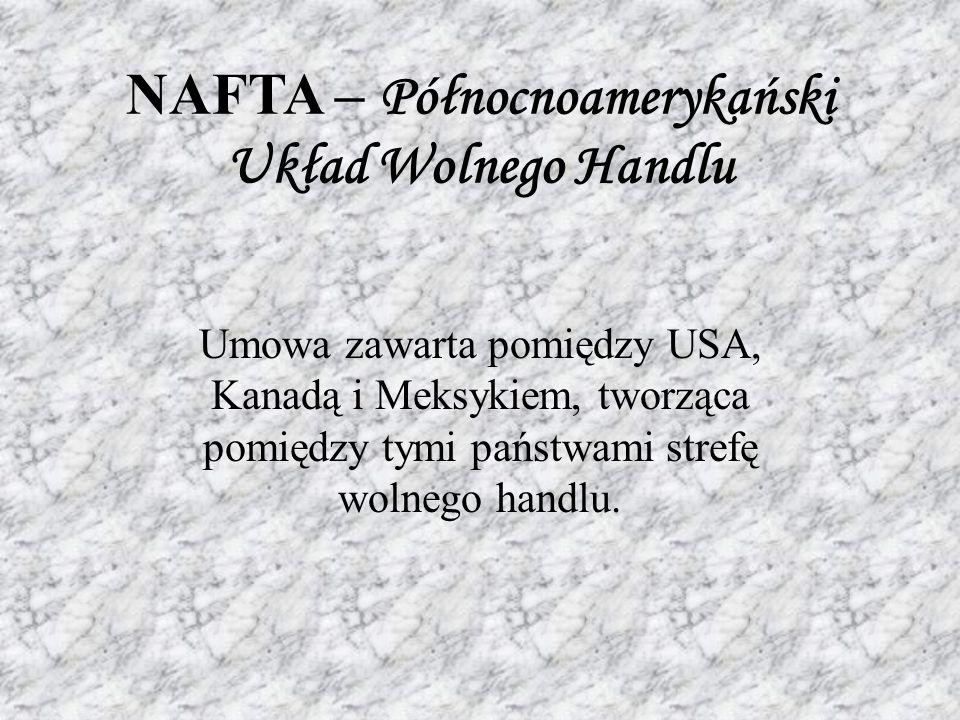 NAFTA – Północnoamerykański Układ Wolnego Handlu Umowa zawarta pomiędzy USA, Kanadą i Meksykiem, tworząca pomiędzy tymi państwami strefę wolnego handlu.