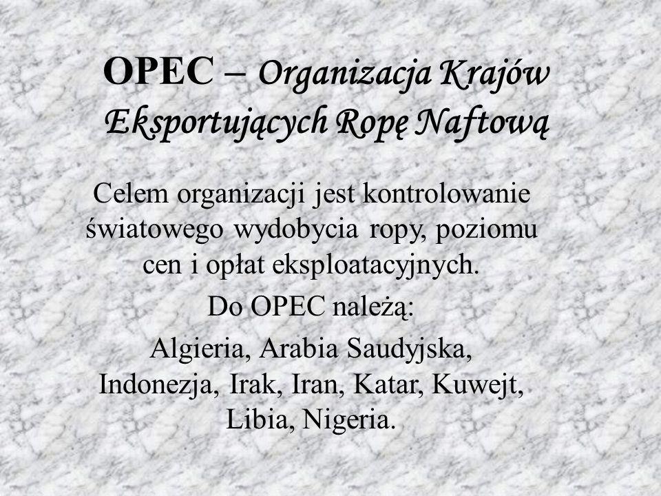OPEC – Organizacja Krajów Eksportujących Ropę Naftową Celem organizacji jest kontrolowanie światowego wydobycia ropy, poziomu cen i opłat eksploatacyjnych.