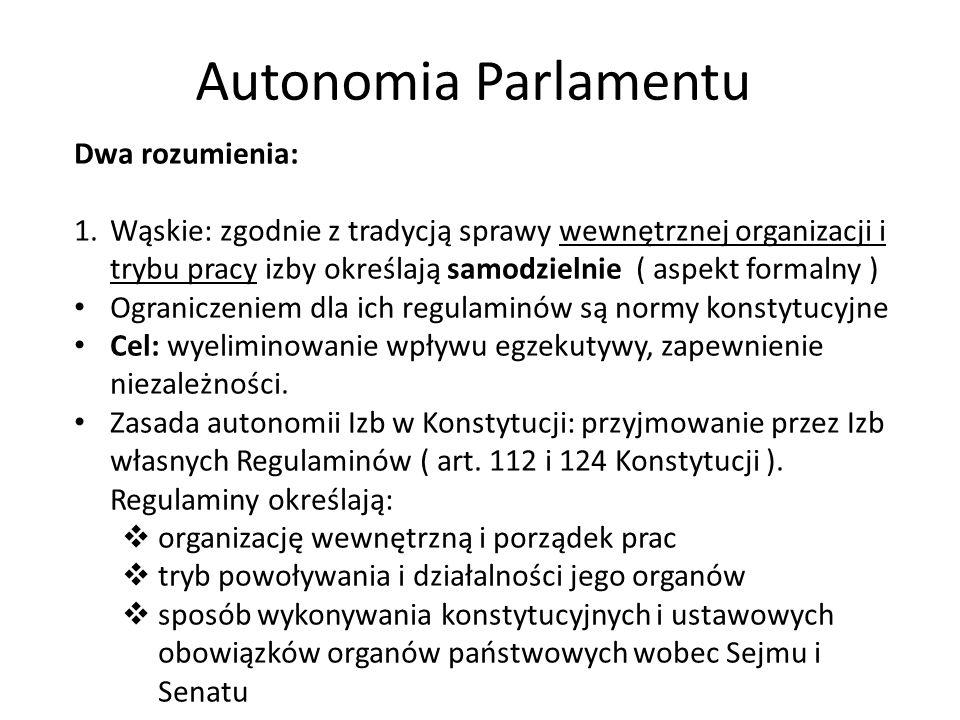 Autonomia Parlamentu Dwa rozumienia: 1.Wąskie: zgodnie z tradycją sprawy wewnętrznej organizacji i trybu pracy izby określają samodzielnie ( aspekt fo