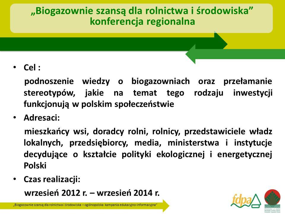 """""""Biogazownie szansą dla rolnictwa i środowiska – ogólnopolska kampania edukacyjno-informacyjna """"Biogazownie szansą dla rolnictwa i środowiska konferencja regionalna Cel : podnoszenie wiedzy o biogazowniach oraz przełamanie stereotypów, jakie na temat tego rodzaju inwestycji funkcjonują w polskim społeczeństwie Adresaci: mieszkańcy wsi, doradcy rolni, rolnicy, przedstawiciele władz lokalnych, przedsiębiorcy, media, ministerstwa i instytucje decydujące o kształcie polityki ekologicznej i energetycznej Polski Czas realizacji: wrzesień 2012 r."""