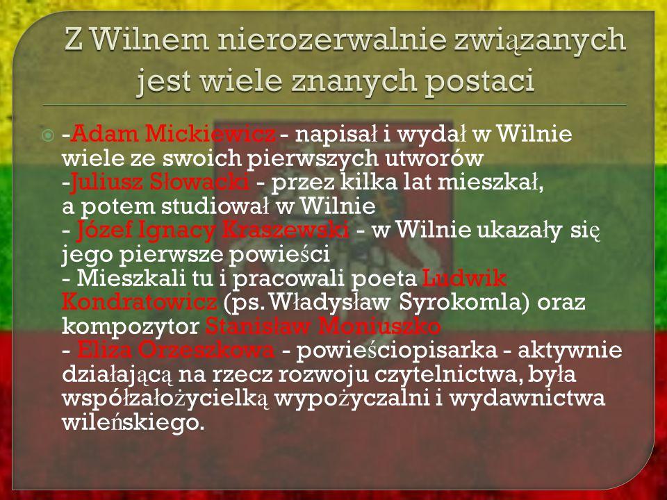  -Adam Mickiewicz - napisa ł i wyda ł w Wilnie wiele ze swoich pierwszych utworów -Juliusz S ł owacki - przez kilka lat mieszka ł, a potem studiowa ł