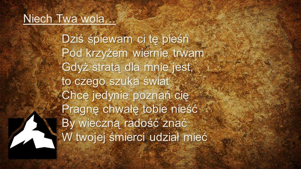 Niech Twa wola… Dziś śpiewam ci tę pieśń Pod krzyżem wiernie trwam Gdyż stratą dla mnie jest, to czego szuka świat Chcę jedynie poznań cię Pragnę chwa