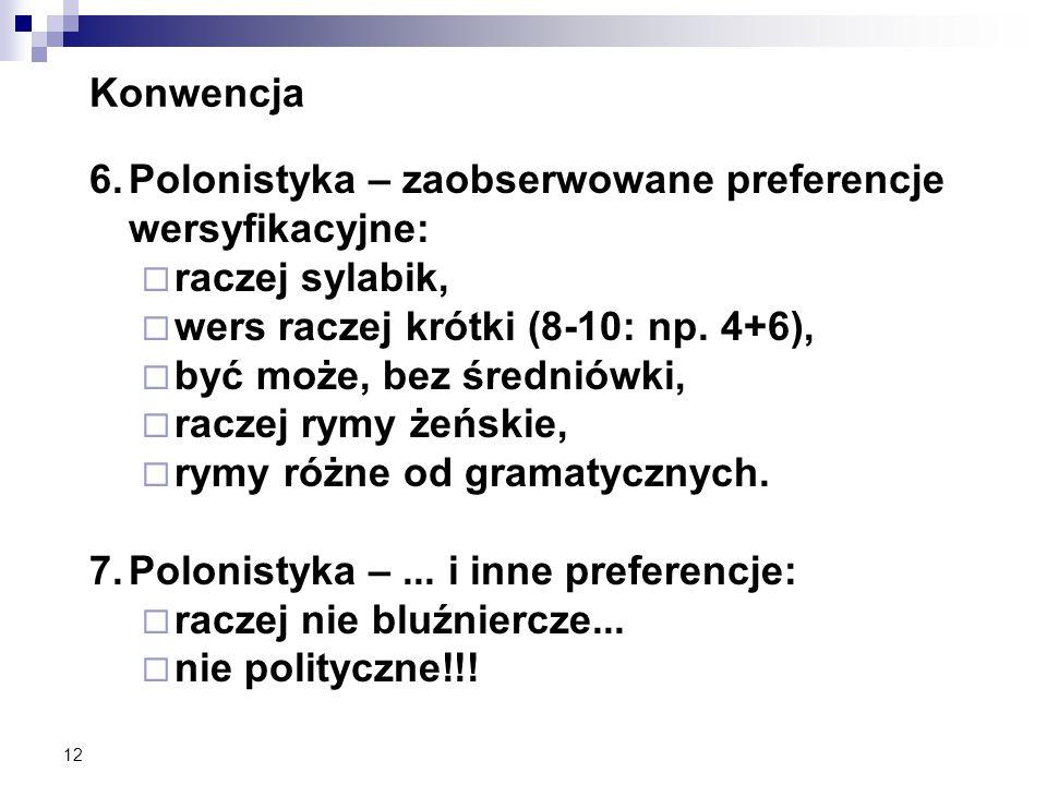 12 Konwencja 6.Polonistyka – zaobserwowane preferencje wersyfikacyjne:  raczej sylabik,  wers raczej krótki (8-10: np.