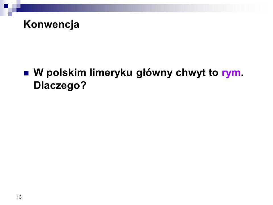 13 Konwencja W polskim limeryku główny chwyt to rym. Dlaczego