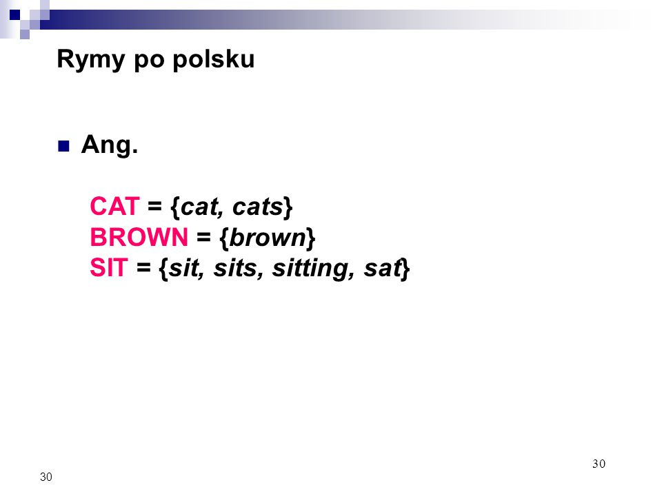 30 Rymy po polsku Ang. CAT = {cat, cats} BROWN = {brown} SIT = {sit, sits, sitting, sat}