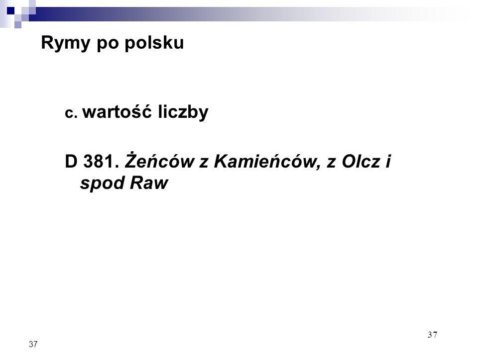 37 Rymy po polsku c. wartość liczby D 381. Żeńców z Kamieńców, z Olcz i spod Raw