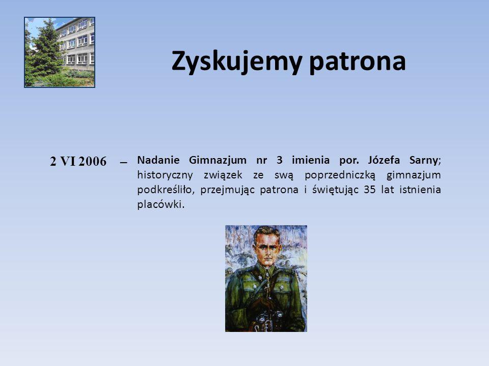 Zyskujemy patrona 2 VI 2006– Nadanie Gimnazjum nr 3 imienia por. Józefa Sarny; historyczny związek ze swą poprzedniczką gimnazjum podkreśliło, przejmu