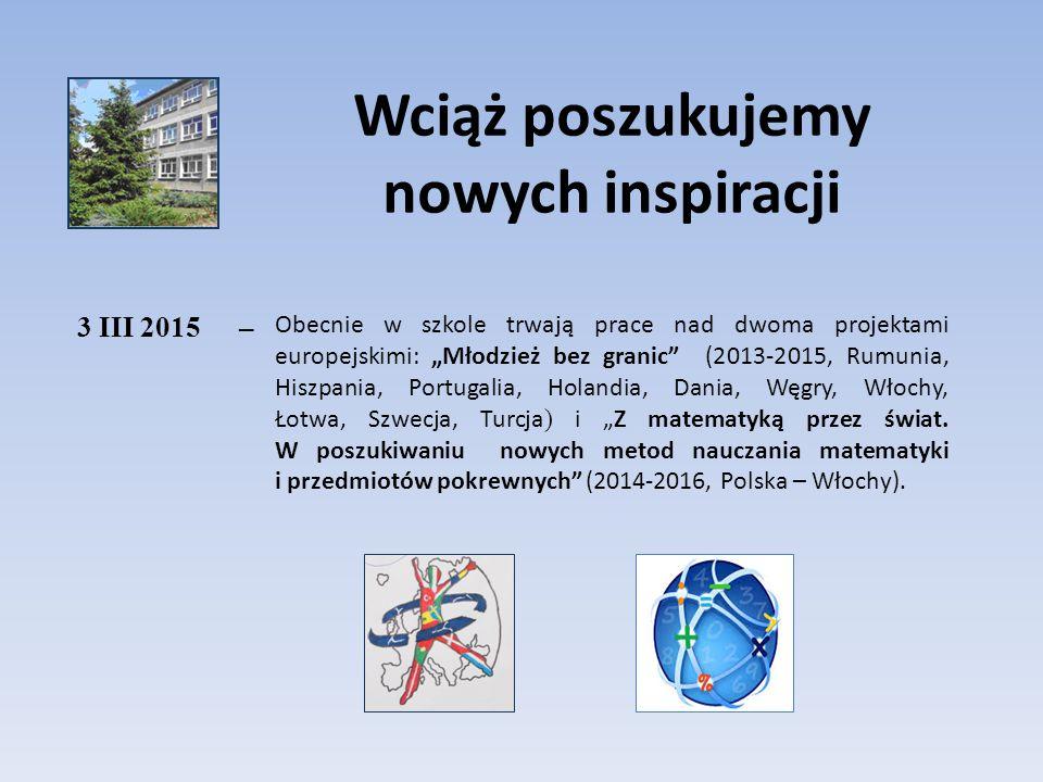 """Wciąż poszukujemy nowych inspiracji 3 III 2015– Obecnie w szkole trwają prace nad dwoma projektami europejskimi: """"Młodzież bez granic"""" (2013-2015, Rum"""